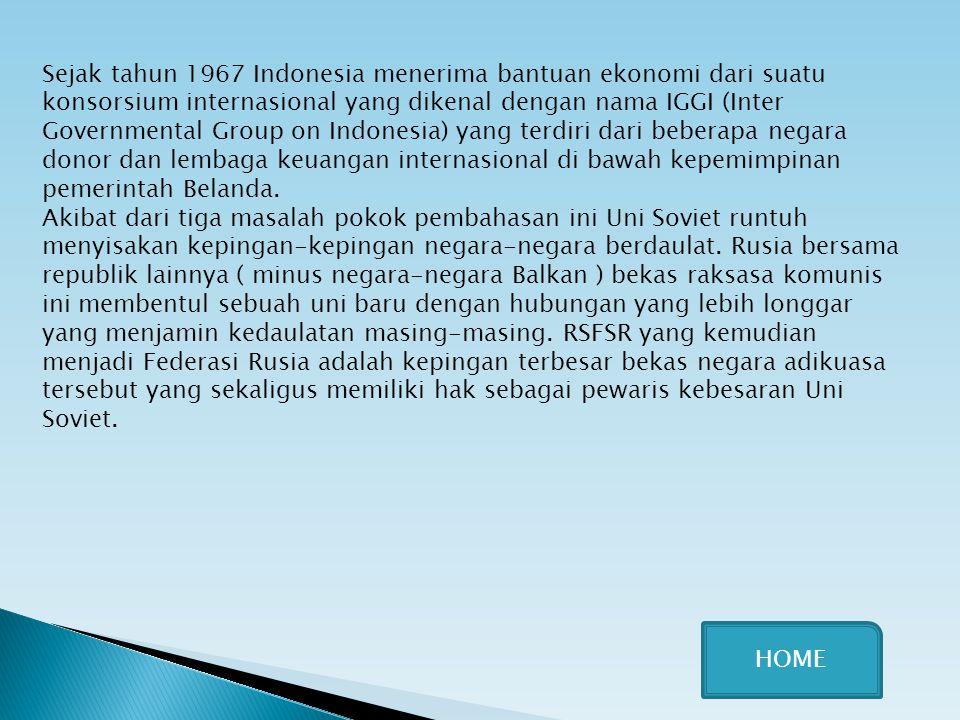 Sejak tahun 1967 Indonesia menerima bantuan ekonomi dari suatu konsorsium internasional yang dikenal dengan nama IGGI (Inter Governmental Group on Indonesia) yang terdiri dari beberapa negara donor dan lembaga keuangan internasional di bawah kepemimpinan pemerintah Belanda.