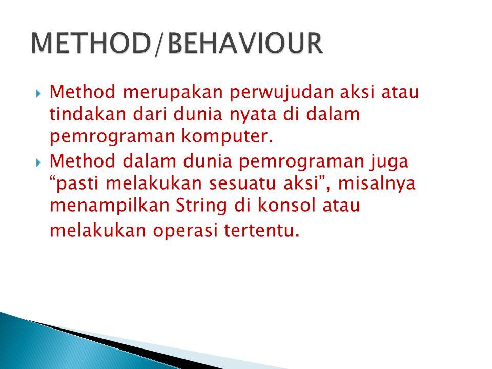 METHOD/BEHAVIOUR Method merupakan perwujudan aksi atau tindakan dari dunia nyata di dalam pemrograman komputer.