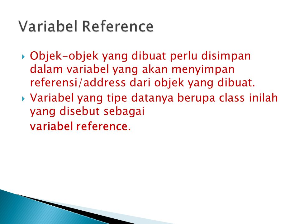 Variabel Reference Objek-objek yang dibuat perlu disimpan dalam variabel yang akan menyimpan referensi/address dari objek yang dibuat.