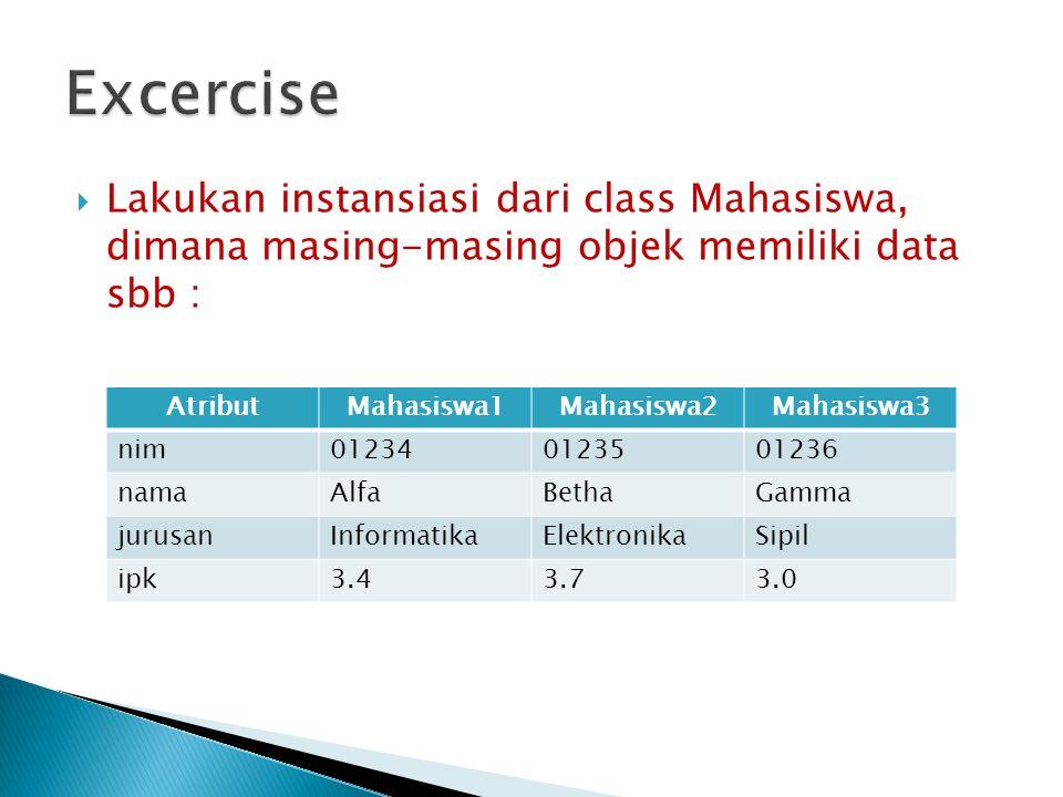 Excercise Lakukan instansiasi dari class Mahasiswa, dimana masing-masing objek memiliki data sbb :
