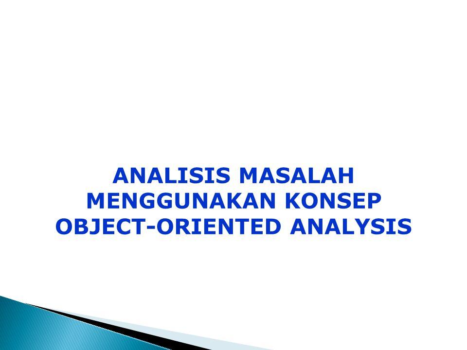 ANALISIS MASALAH MENGGUNAKAN KONSEP OBJECT-ORIENTED ANALYSIS