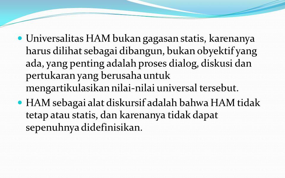 Universalitas HAM bukan gagasan statis, karenanya harus dilihat sebagai dibangun, bukan obyektif yang ada, yang penting adalah proses dialog, diskusi dan pertukaran yang berusaha untuk mengartikulasikan nilai-nilai universal tersebut.