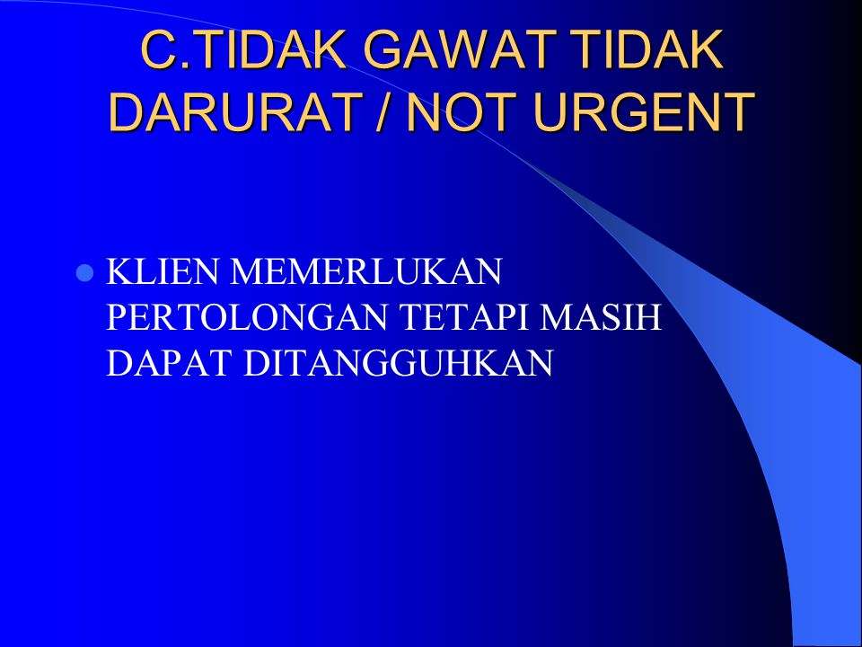 C.TIDAK GAWAT TIDAK DARURAT / NOT URGENT