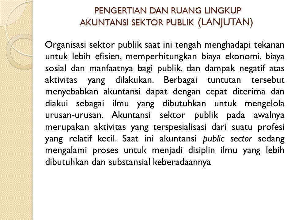 PENGERTIAN DAN RUANG LINGKUP AKUNTANSI SEKTOR PUBLIK (LANJUTAN)