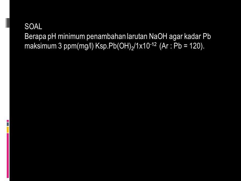 SOAL Berapa pH minimum penambahan larutan NaOH agar kadar Pb maksimum 3 ppm(mg/l) Ksp.Pb(OH)2/1x10-12 (Ar : Pb = 120).