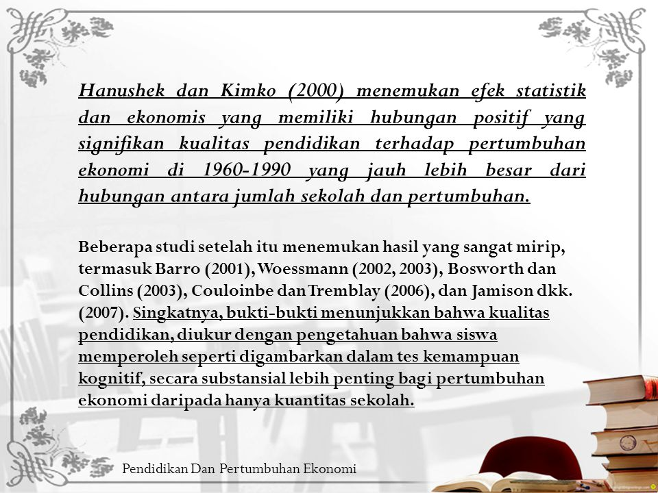 Hanushek dan Kimko (2000) menemukan efek statistik dan ekonomis yang memiliki hubungan positif yang signifikan kualitas pendidikan terhadap pertumbuhan ekonomi di 1960-1990 yang jauh lebih besar dari hubungan antara jumlah sekolah dan pertumbuhan.
