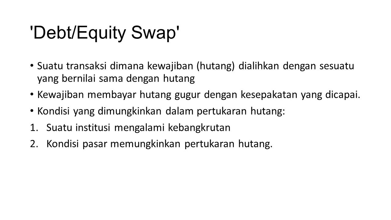 Debt/Equity Swap Suatu transaksi dimana kewajiban (hutang) dialihkan dengan sesuatu yang bernilai sama dengan hutang.