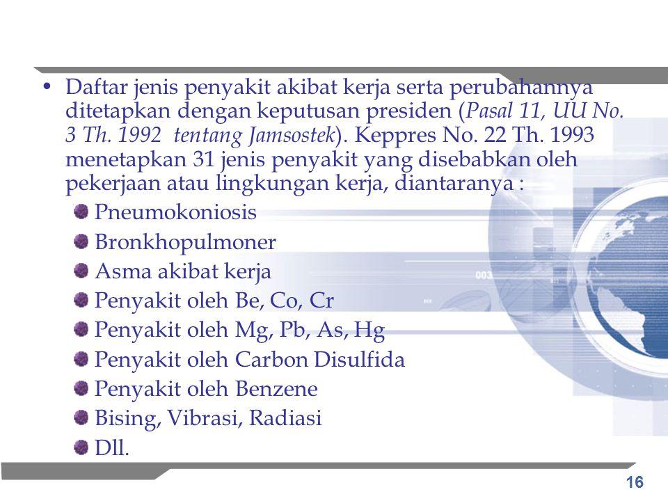 Daftar jenis penyakit akibat kerja serta perubahannya ditetapkan dengan keputusan presiden (Pasal 11, UU No. 3 Th. 1992 tentang Jamsostek). Keppres No. 22 Th. 1993 menetapkan 31 jenis penyakit yang disebabkan oleh pekerjaan atau lingkungan kerja, diantaranya :