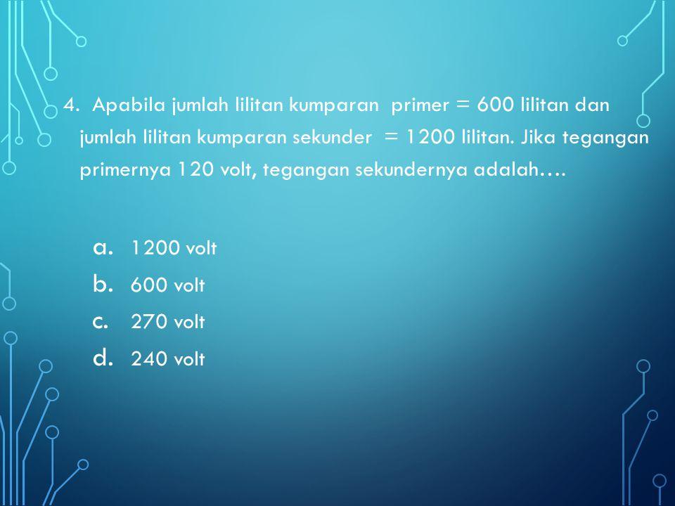 4. Apabila jumlah lilitan kumparan primer = 600 lilitan dan jumlah lilitan kumparan sekunder = 1200 lilitan. Jika tegangan primernya 120 volt, tegangan sekundernya adalah….