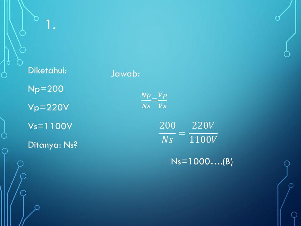1. Diketahui: Np=200 Vp=220V Vs=1100V Ditanya: Ns Jawab: