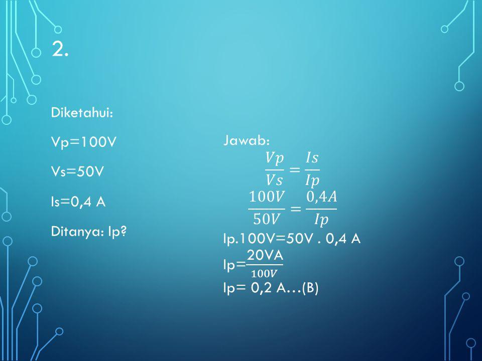 2. Diketahui: Vp=100V Vs=50V Is=0,4 A Ditanya: Ip Jawab: