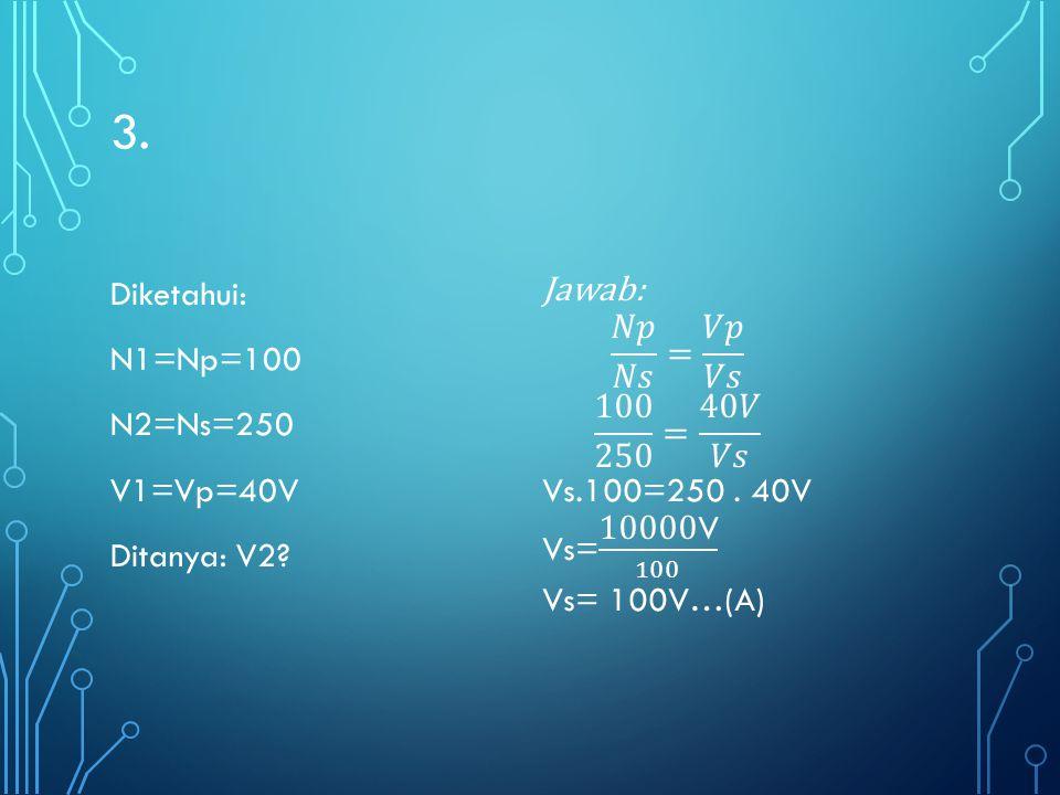 3. Diketahui: N1=Np=100 N2=Ns=250 V1=Vp=40V Ditanya: V2 Jawab: