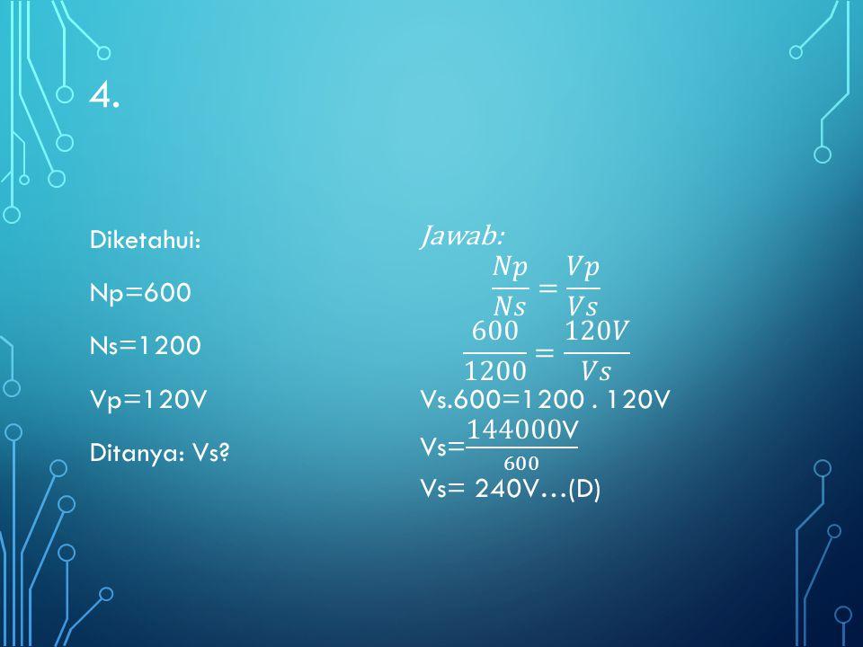4. Diketahui: Np=600 Ns=1200 Vp=120V Ditanya: Vs Jawab: 𝑁𝑝 𝑁𝑠 = 𝑉𝑝 𝑉𝑠