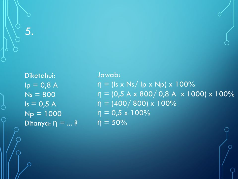 5. Jawab: η = (Is x Ns/ Ip x Np) x 100%