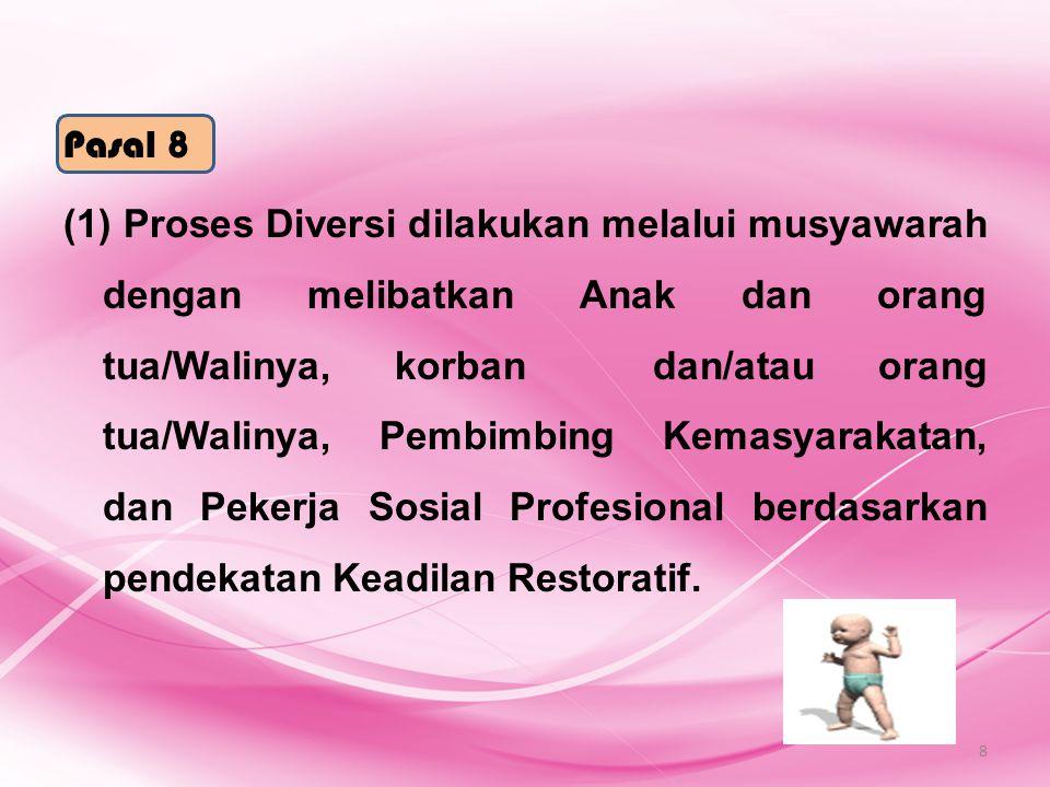 Pasal 8 (1) Proses Diversi dilakukan melalui musyawarah dengan melibatkan Anak dan orang tua/Walinya, korban dan/atau orang tua/Walinya, Pembimbing Kemasyarakatan, dan Pekerja Sosial Profesional berdasarkan pendekatan Keadilan Restoratif.