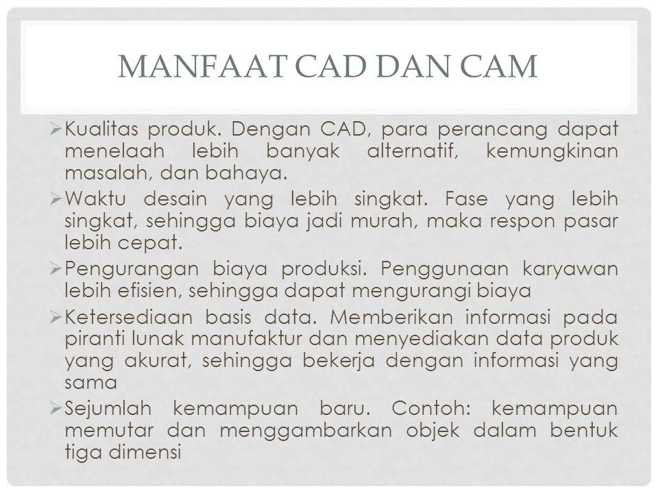 Manfaat CAD dan CAM Kualitas produk. Dengan CAD, para perancang dapat menelaah lebih banyak alternatif, kemungkinan masalah, dan bahaya.