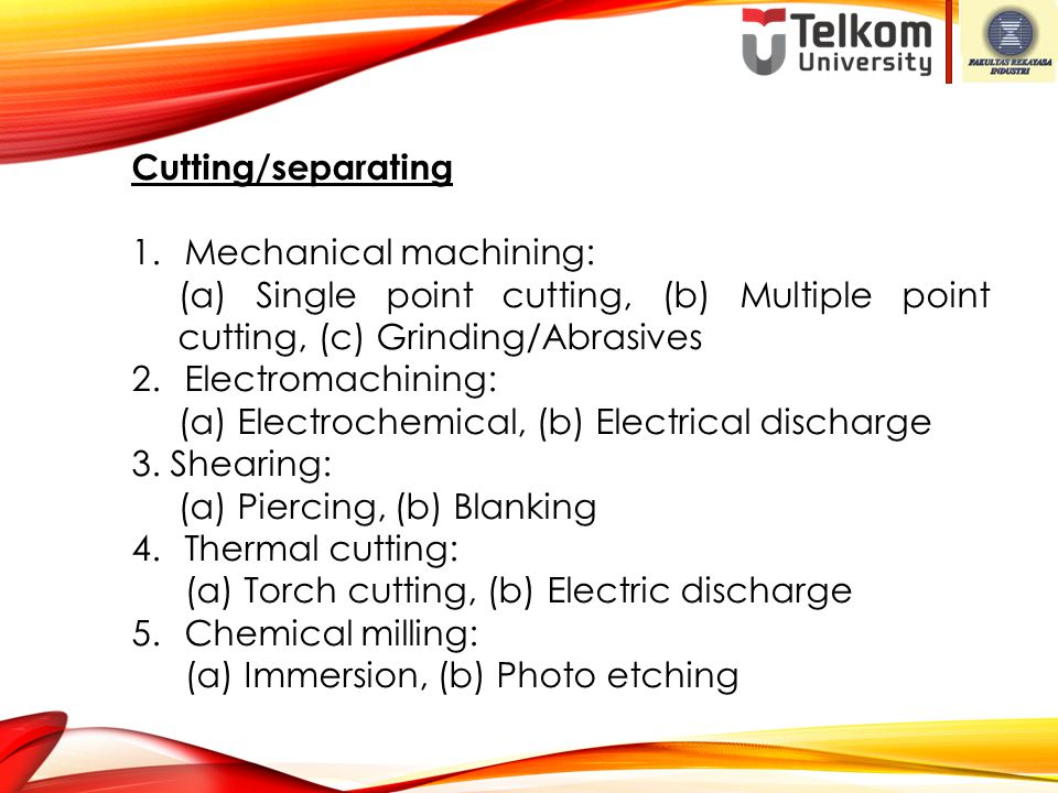 Cutting/separating Mechanical machining: (a) Single point cutting, (b) Multiple point cutting, (c) Grinding/Abrasives.