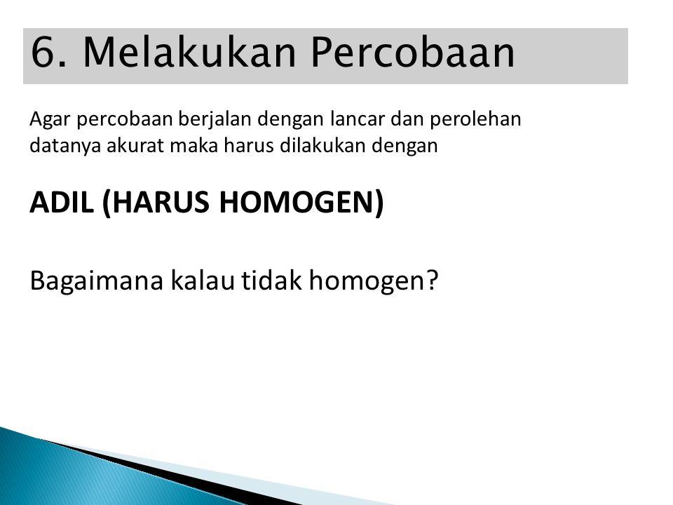 6. Melakukan Percobaan ADIL (HARUS HOMOGEN)