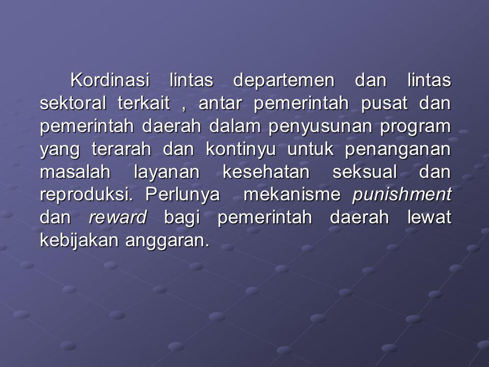 Kordinasi lintas departemen dan lintas sektoral terkait , antar pemerintah pusat dan pemerintah daerah dalam penyusunan program yang terarah dan kontinyu untuk penanganan masalah layanan kesehatan seksual dan reproduksi.
