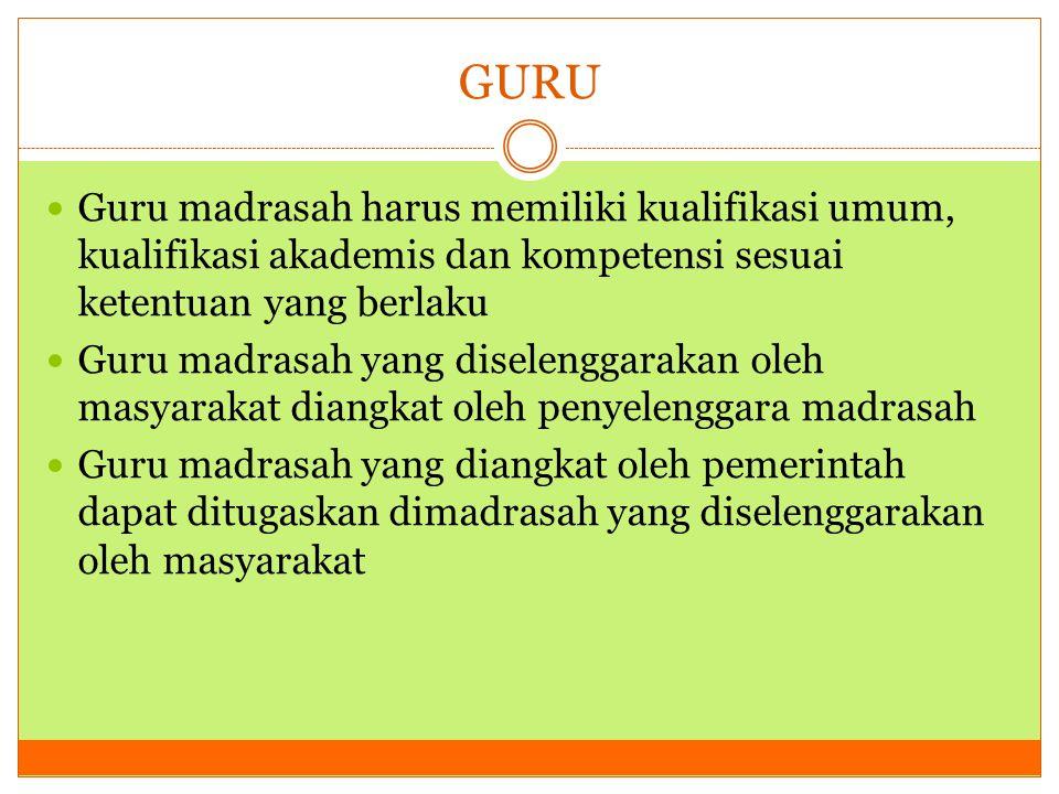 GURU Guru madrasah harus memiliki kualifikasi umum, kualifikasi akademis dan kompetensi sesuai ketentuan yang berlaku.