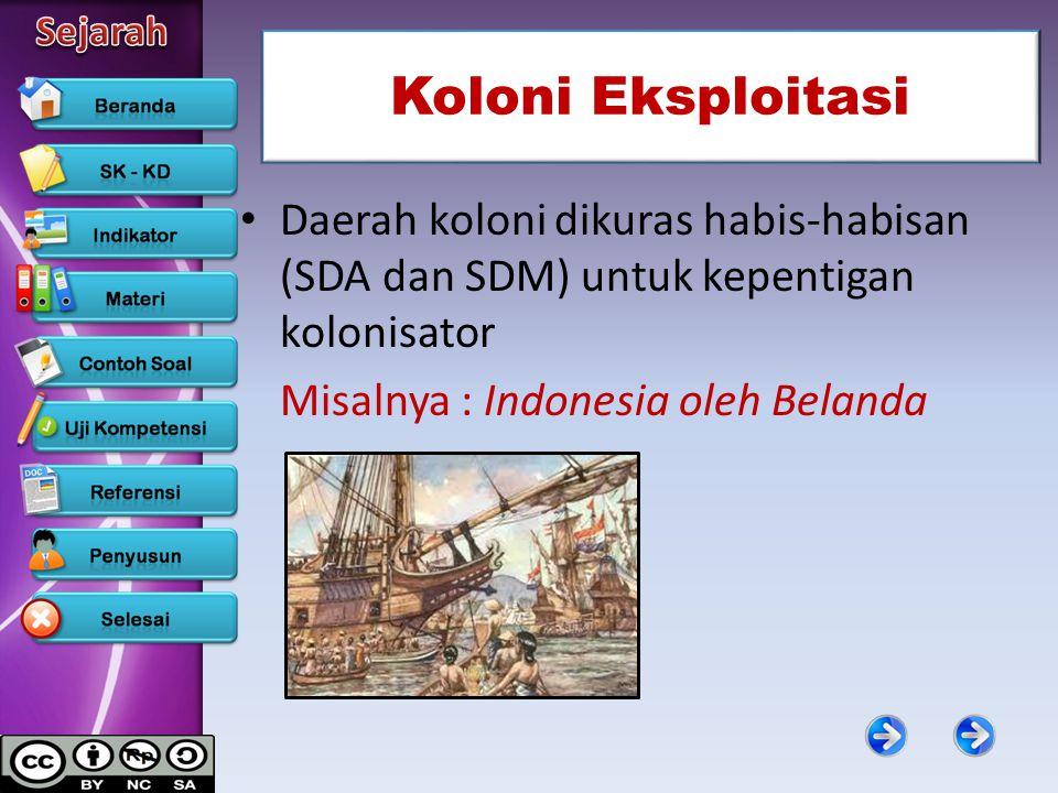 Koloni Eksploitasi Daerah koloni dikuras habis-habisan (SDA dan SDM) untuk kepentigan kolonisator.