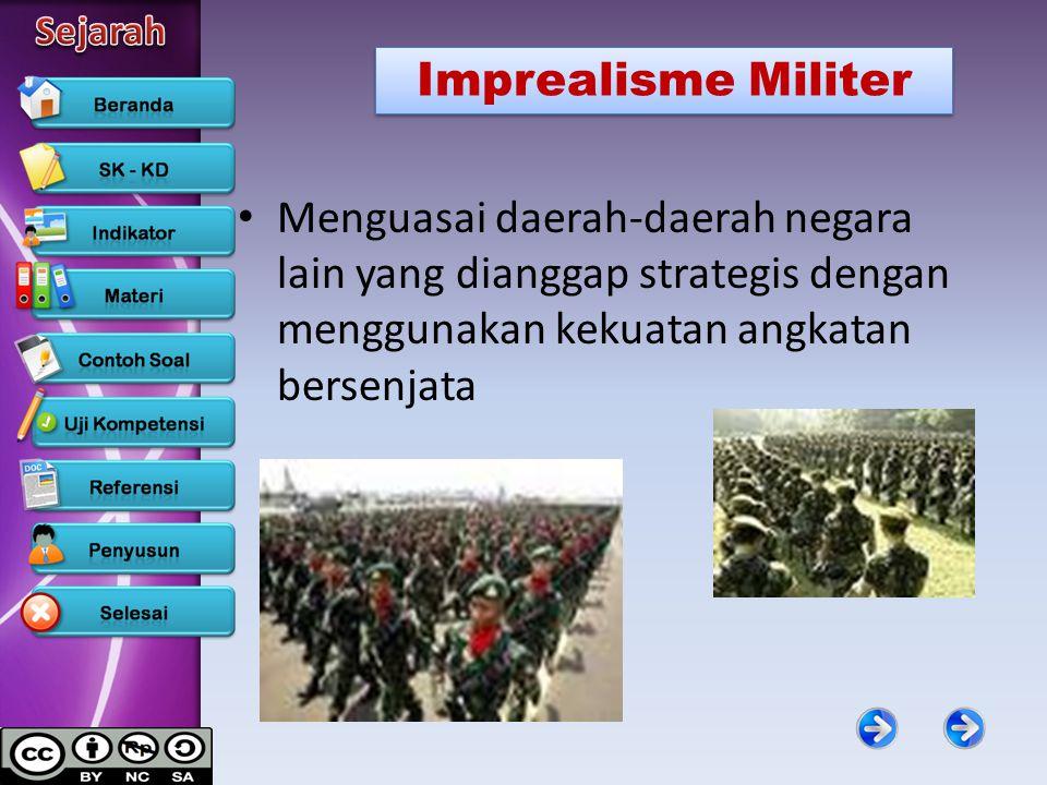 Imprealisme Militer Menguasai daerah-daerah negara lain yang dianggap strategis dengan menggunakan kekuatan angkatan bersenjata.