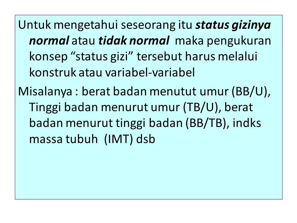 Untuk mengetahui seseorang itu status gizinya normal atau tidak normal maka pengukuran konsep status gizi tersebut harus melalui konstruk atau variabel-variabel Misalanya : berat badan menutut umur (BB/U), Tinggi badan menurut umur (TB/U), berat badan menurut tinggi badan (BB/TB), indks massa tubuh (IMT) dsb