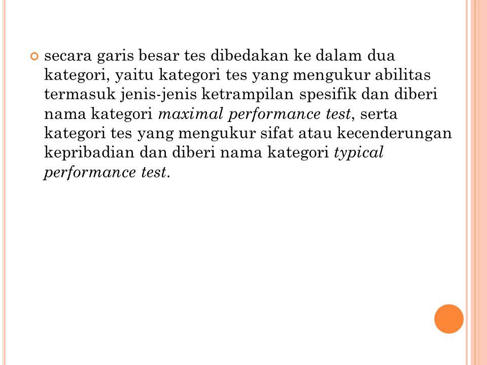 secara garis besar tes dibedakan ke dalam dua kategori, yaitu kategori tes yang mengukur abilitas termasuk jenis-jenis ketrampilan spesifik dan diberi nama kategori maximal performance test, serta kategori tes yang mengukur sifat atau kecenderungan kepribadian dan diberi nama kategori typical performance test.