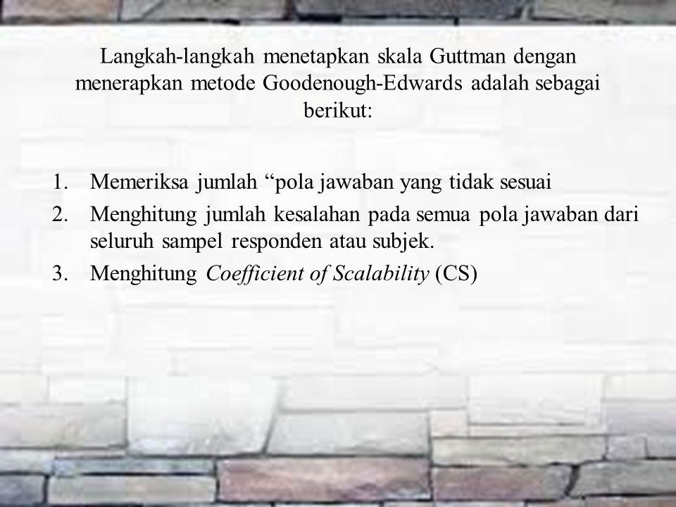 Langkah-langkah menetapkan skala Guttman dengan menerapkan metode Goodenough-Edwards adalah sebagai berikut: