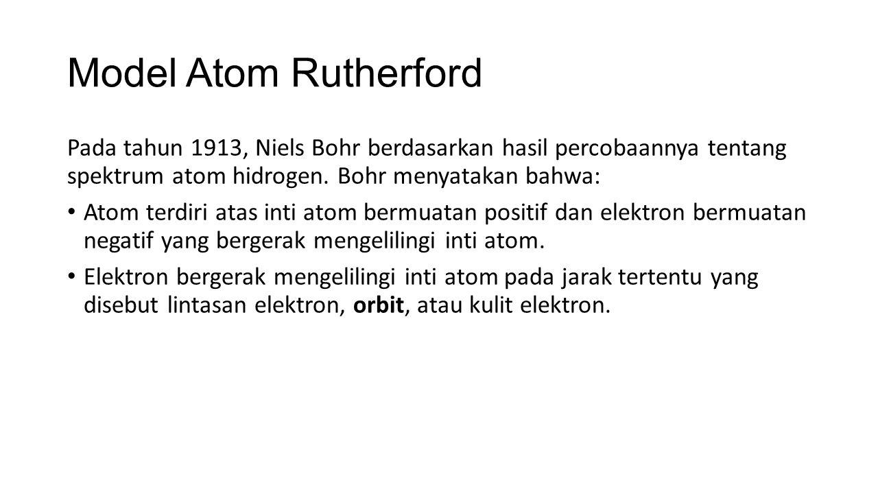 Model Atom Rutherford Pada tahun 1913, Niels Bohr berdasarkan hasil percobaannya tentang spektrum atom hidrogen. Bohr menyatakan bahwa: