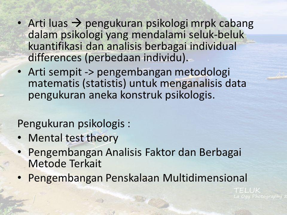 Arti luas  pengukuran psikologi mrpk cabang dalam psikologi yang mendalami seluk-beluk kuantifikasi dan analisis berbagai individual differences (perbedaan individu).