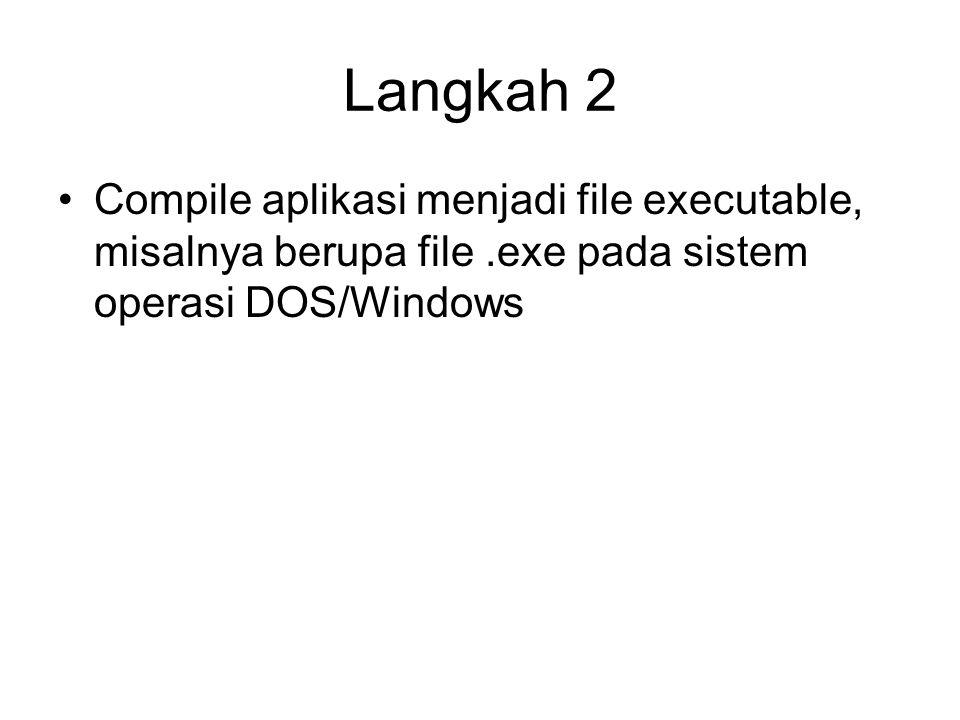 Langkah 2 Compile aplikasi menjadi file executable, misalnya berupa file .exe pada sistem operasi DOS/Windows.