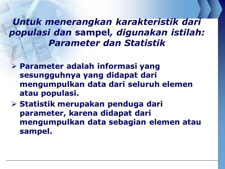 Untuk menerangkan karakteristik dari populasi dan sampel, digunakan istilah: Parameter dan Statistik