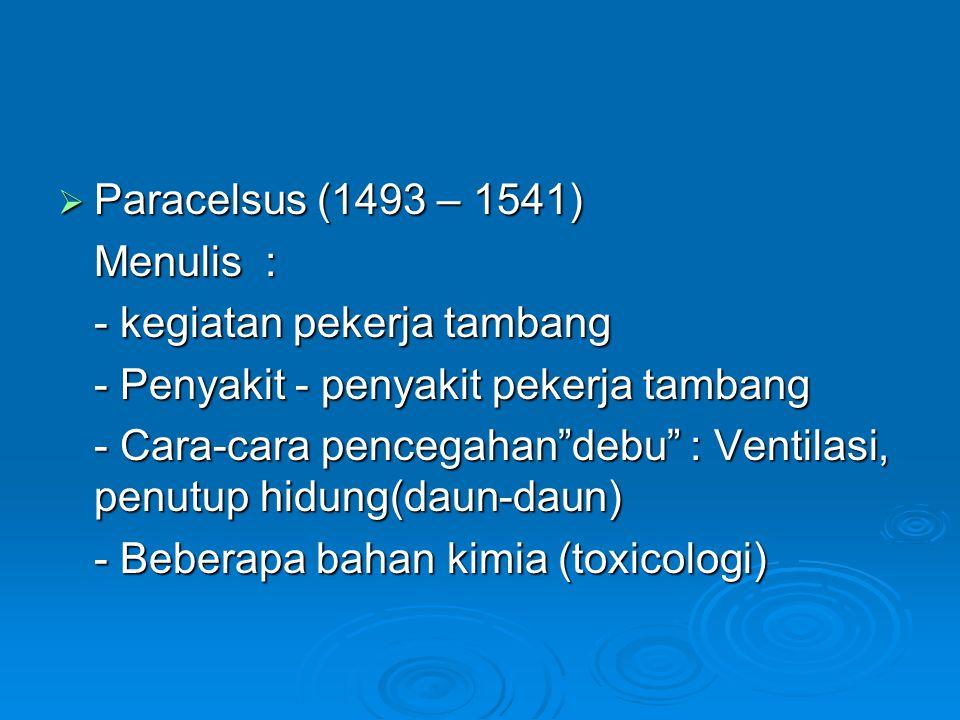 Paracelsus (1493 – 1541) Menulis : - kegiatan pekerja tambang. - Penyakit - penyakit pekerja tambang.