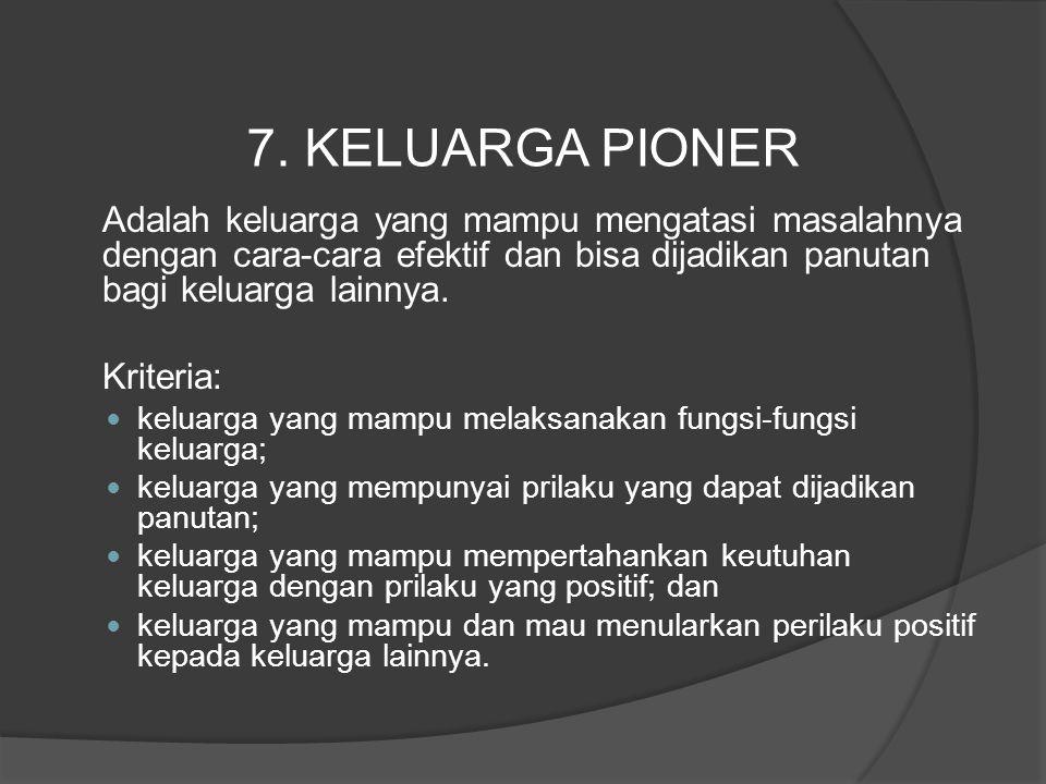 7. KELUARGA PIONER Adalah keluarga yang mampu mengatasi masalahnya dengan cara-cara efektif dan bisa dijadikan panutan bagi keluarga lainnya.