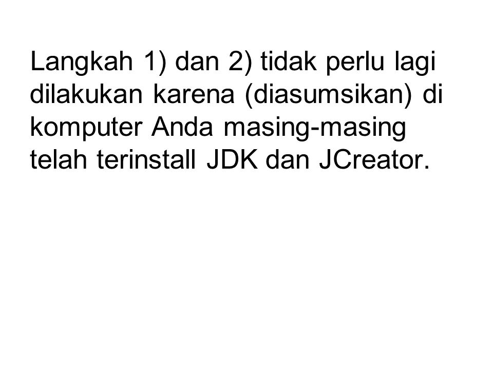 Langkah 1) dan 2) tidak perlu lagi dilakukan karena (diasumsikan) di komputer Anda masing-masing telah terinstall JDK dan JCreator.