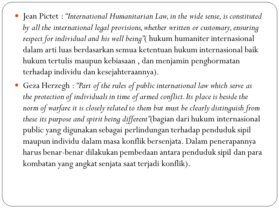 Jean Pictet : International Humanitarian Law, in the wide sense, is constituted by all the international legal provisions, whether written or customary, ensuring respect for individual and his well being ( hukum humaniter internasional dalam arti luas berdasarkan semua ketentuan hukum internasional baik hukum tertulis maupun kebiasaan , dan menjamin penghormatan terhadap individu dan kesejahteraannya).