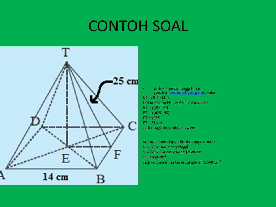 CONTOH SOAL Untuk mencari tinggi limas gunakan teorema Pythagoras, yakni: ET= √(FT2 - EF2) Dalam hal ini EF = ½ AB = 7 cm, maka: