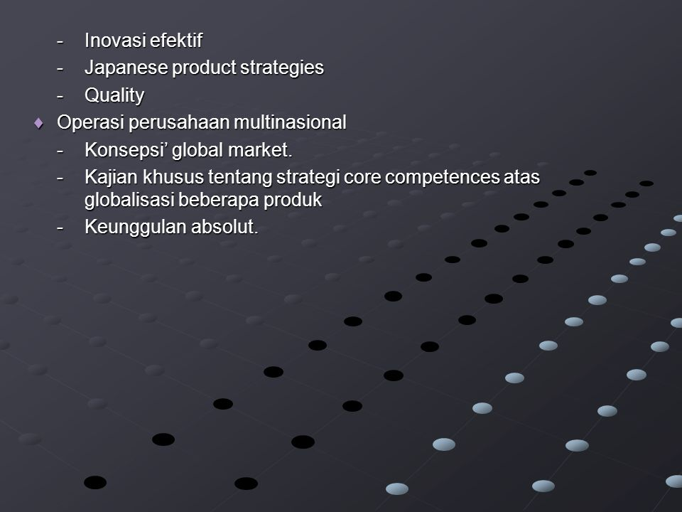 - Inovasi efektif - Japanese product strategies. - Quality. Operasi perusahaan multinasional. - Konsepsi' global market.