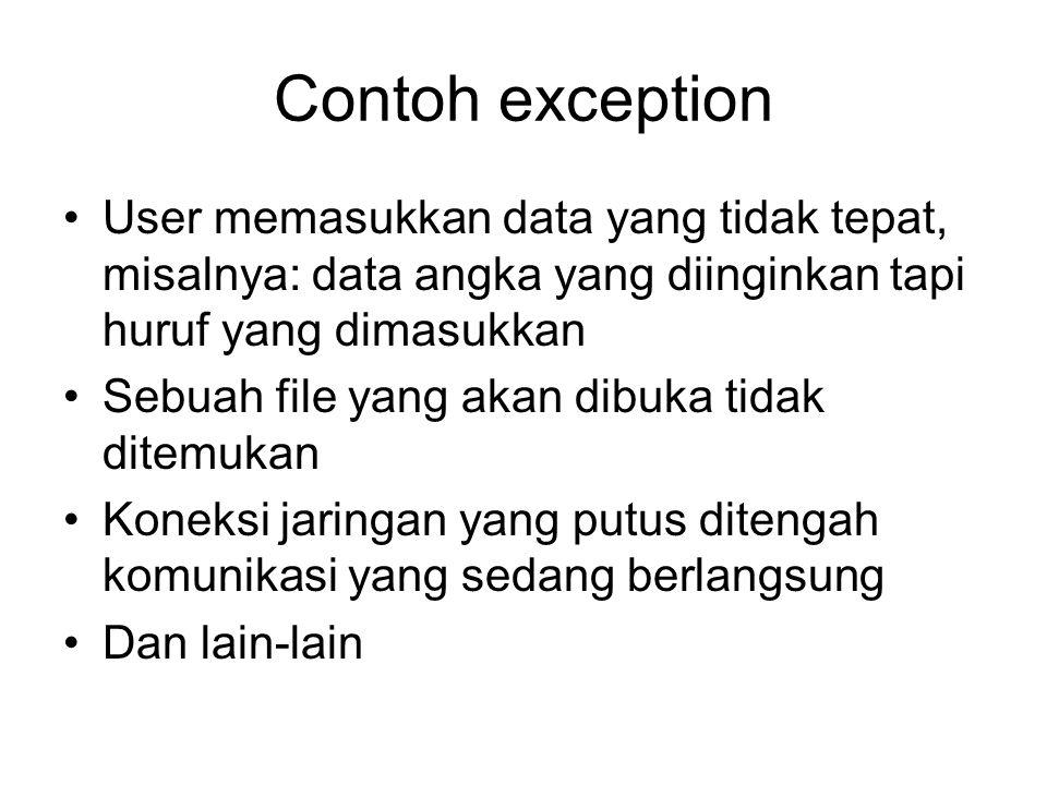 Contoh exception User memasukkan data yang tidak tepat, misalnya: data angka yang diinginkan tapi huruf yang dimasukkan.