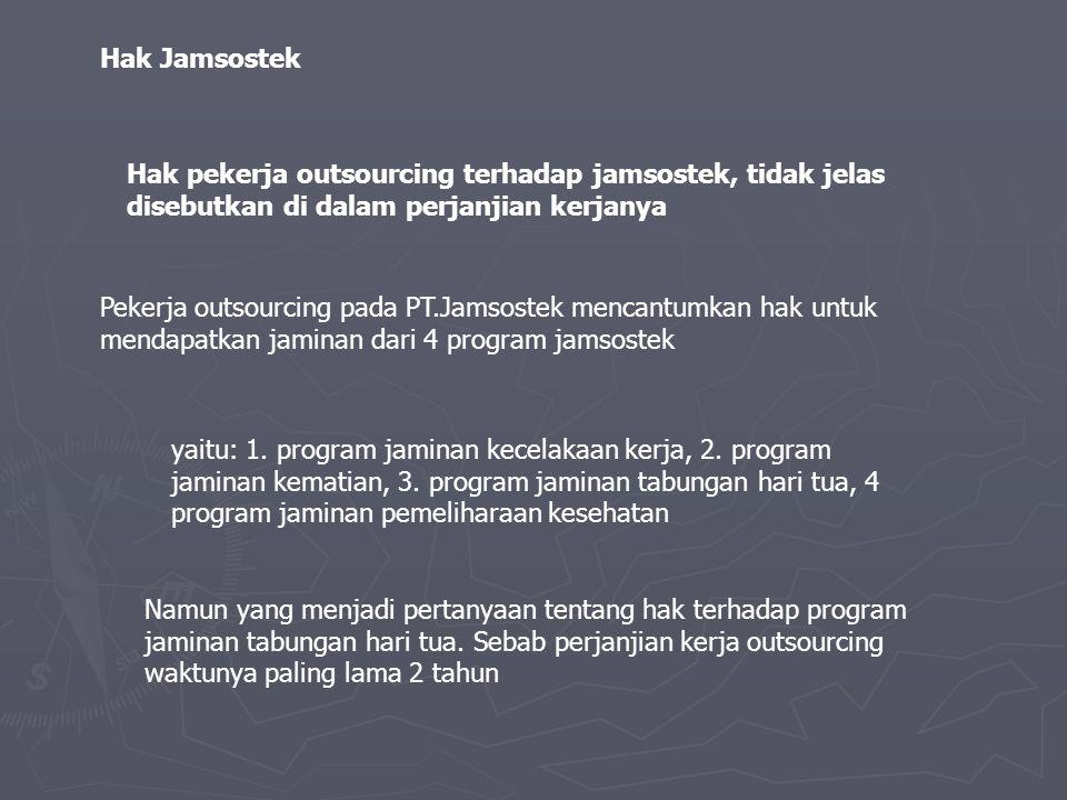 Hak Jamsostek Hak pekerja outsourcing terhadap jamsostek, tidak jelas disebutkan di dalam perjanjian kerjanya.