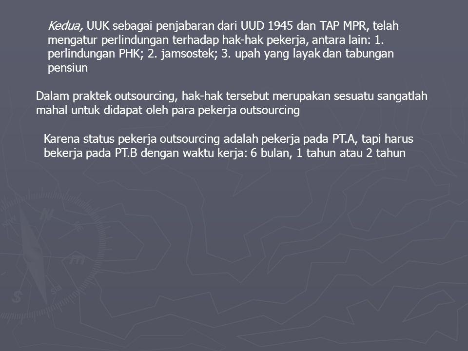 Kedua, UUK sebagai penjabaran dari UUD 1945 dan TAP MPR, telah mengatur perlindungan terhadap hak-hak pekerja, antara lain: 1. perlindungan PHK; 2. jamsostek; 3. upah yang layak dan tabungan pensiun