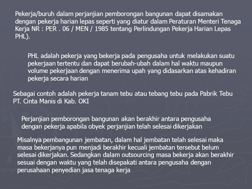 Pekerja/buruh dalam perjanjian pemborongan bangunan dapat disamakan dengan pekerja harian lepas seperti yang diatur dalam Peraturan Menteri Tenaga Kerja NR : PER . 06 / MEN / 1985 tentang Perlindungan Pekerja Harian Lepas PHL).