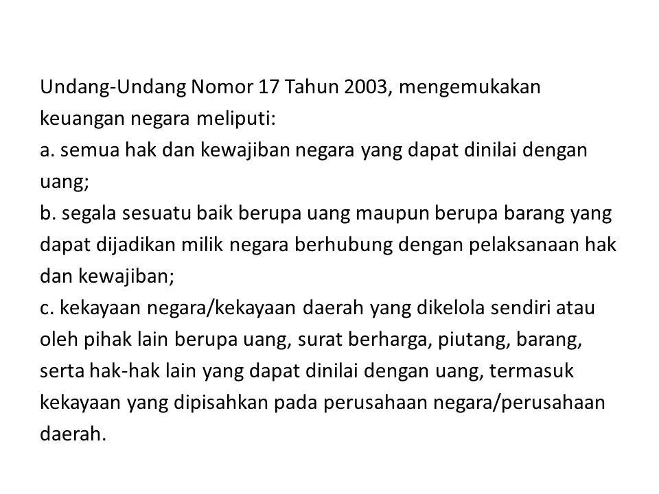 Undang-Undang Nomor 17 Tahun 2003, mengemukakan keuangan negara meliputi: a.