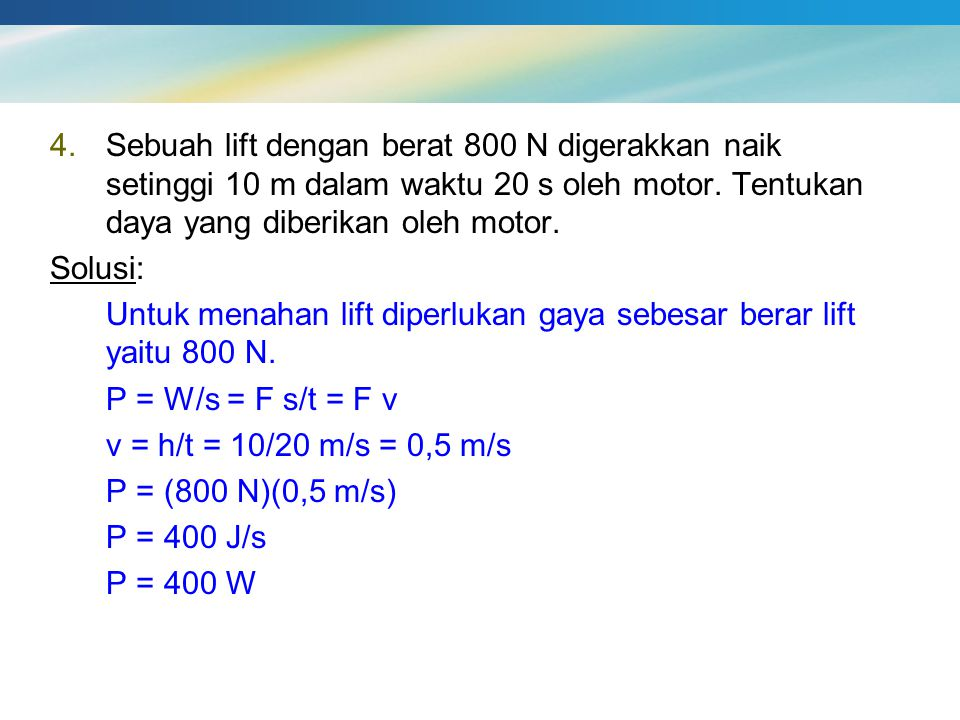Sebuah lift dengan berat 800 N digerakkan naik setinggi 10 m dalam waktu 20 s oleh motor. Tentukan daya yang diberikan oleh motor.