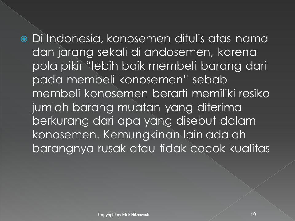 Di Indonesia, konosemen ditulis atas nama dan jarang sekali di andosemen, karena pola pikir lebih baik membeli barang dari pada membeli konosemen sebab membeli konosemen berarti memiliki resiko jumlah barang muatan yang diterima berkurang dari apa yang disebut dalam konosemen. Kemungkinan lain adalah barangnya rusak atau tidak cocok kualitas