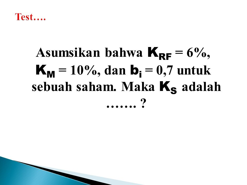 Test…. Asumsikan bahwa KRF = 6%, KM = 10%, dan bi = 0,7 untuk sebuah saham. Maka KS adalah …….