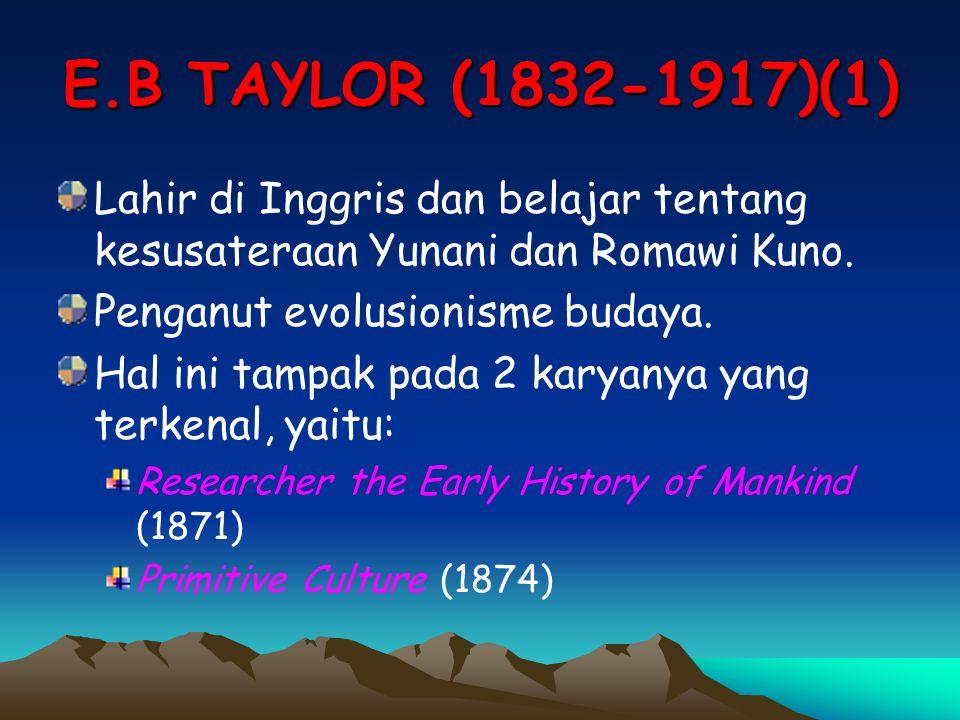 E.B TAYLOR (1832-1917)(1) Lahir di Inggris dan belajar tentang kesusateraan Yunani dan Romawi Kuno.