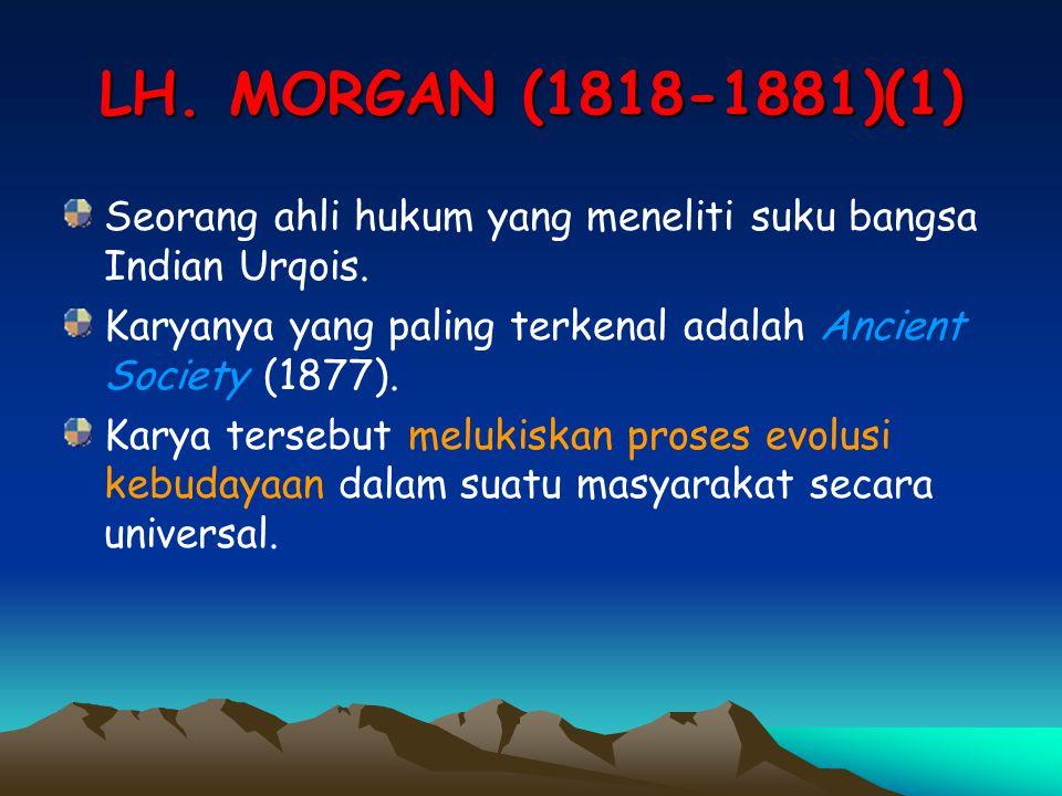 LH. MORGAN (1818-1881)(1) Seorang ahli hukum yang meneliti suku bangsa Indian Urqois. Karyanya yang paling terkenal adalah Ancient Society (1877).