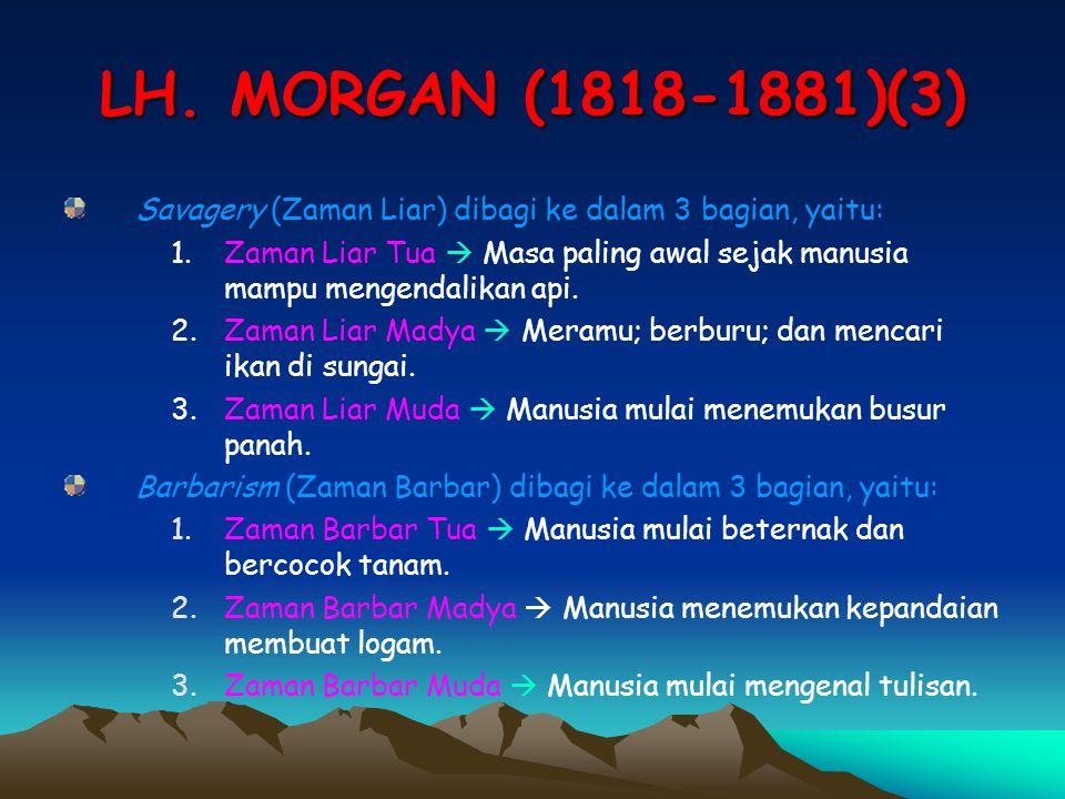 LH. MORGAN (1818-1881)(3) Savagery (Zaman Liar) dibagi ke dalam 3 bagian, yaitu: